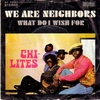 Chi-Lites - We are Neighbors / What do I Wish For